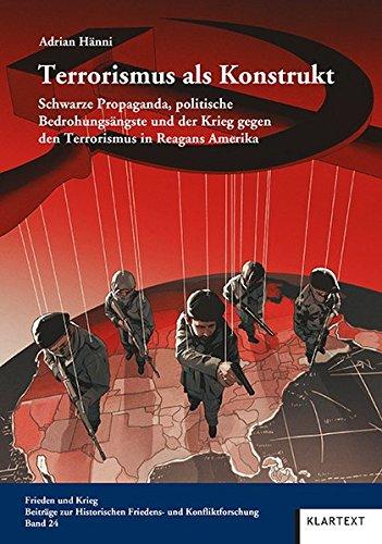 Terrorismus als Konstrukt: Schwarze Propaganda, politische Bedrohungsängste und der Krieg gegen den Terrorismus in Reagans Amerika (Frieden und Krieg. ... Historischen Friedens- und Konfliktforschung)