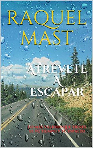 Atrévete a escapar: Lo más valioso que tienes es tú tiempo y tú espacio por Raquel Mast