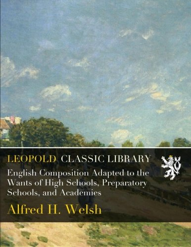 English Composition Adapted to the Wants of High Schools, Preparatory Schools, and Academies por Alfred H. Welsh