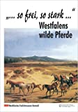 So frei so stark. Westfalens wilde Pferde - Cordula Marx, Agnes Sternschulte