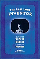 The Last Lone Inventor : A Tale of Genius, Deceit, and the Birth of Television