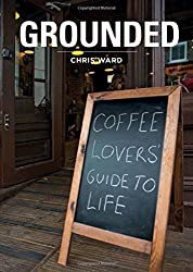 Grounded: Coffee Lovers Guide To Life