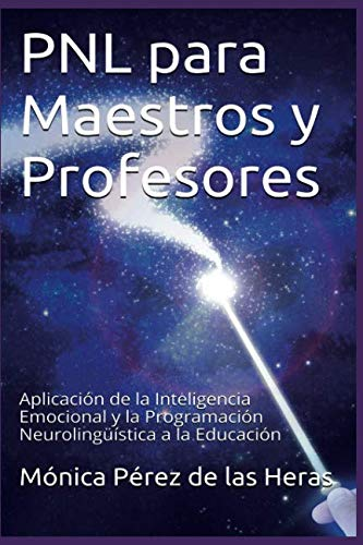PNL para Maestros y Profesores: Aplicación de la Inteligencia Emocional y la Programación Neurolingüística a la Educación: Volume 5 (PNL para Profesionales) por Mónica Pérez de las Heras