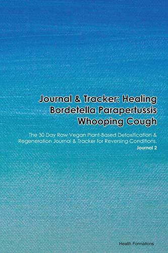 Journal & Tracker: Healing Bordetella Parapertussis Whooping Cough: The 30 Day Raw Vegan Plant-Based Detoxification & Regeneration Journal & Tracker for Reversing Conditions. Journal 2