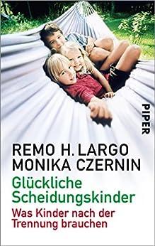 Glückliche Scheidungskinder: Trennungen und wie Kinder damit fertig werden (German Edition) by [Largo, Remo H., Czernin, Monika]