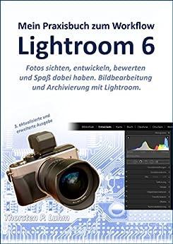 Lightroom 6 -- Mein Praxisbuch zum Workflow: Bildbearbeitung und Archivierung mit Lightroom von [Luhm, Thorsten P.]