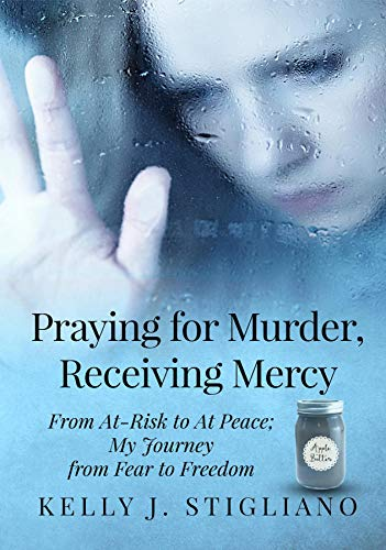 Praying for Murder, Receiving Mercy: From At-Risk to At Peace; My Journey from Fear to Freedom