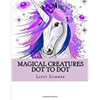 Magical Creatures Dot To Dot: Unicorn, Dragons, Fairies and More Magical Enchanted Creatures (Dot To Dot For Adults)