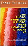Corel PHOTO-PAINT 2017 & PHOTO-PAINT HOME AND STUDENT X8: Training Manual with many integrated Exercises (English Editio