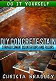 DIY Concrete Stain - Stained Cement Countertops and Floors: Do it Yourself Guide for Staining Concrete Floors and Kitchen Counters (English Edition)