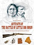 Artifacts of the Battle of Little Big Horn: Custer, the 7th Cavalry and the Lakota and Cheyenne Warriors: Custer, the 7th Cavalry & the Lakota and Cheyenne Warriors - Will Hutchison