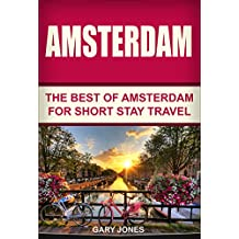 Amsterdam:The Best Of Amsterdam: For Short Stay Travel (Amsterdam Travel Guide,Netherlands) (Short Stay Travel - City Guides Book 8) (English Edition)