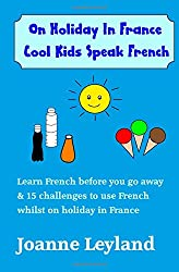 On Holiday In France Cool Kids Speak French: Learn French Before You Go Away & 15 Challenges To Use French Whilst Away