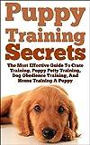 Puppy Training: Secrets: The Most Effective Guide To Crate Training, Puppy Potty Training, Dog Obedience Training, And House Training A Puppy, train your ... expert, best dog, Dog Tricks Book 1)