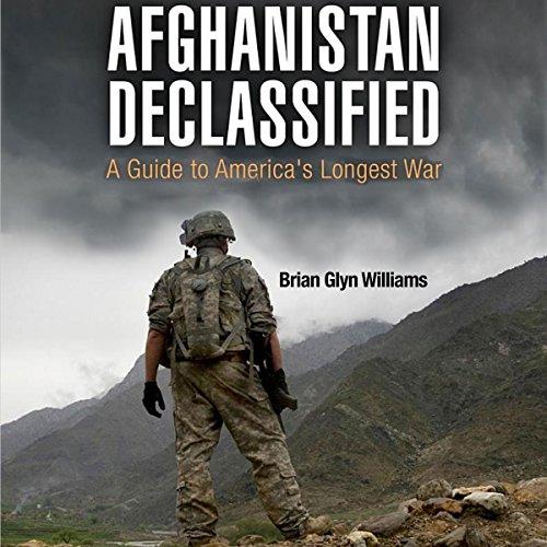 Afghanistan Declassified: A Guide to America's Longest War - Brian Glyn Williams - Unabridged