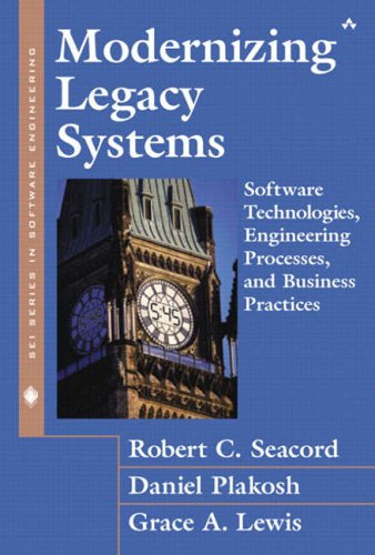 Modernizing Legacy Systems: Software Technologies, Engineering Processes, and Business Practices (SEI Series in Software Engineering S)