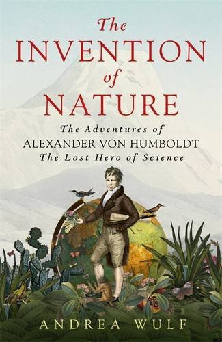 The Invention of Nature: The Adventures of Alexander von Humboldt, the Lost Hero of Science by Wulf, Andrea (October 22, 2015) Hardcover
