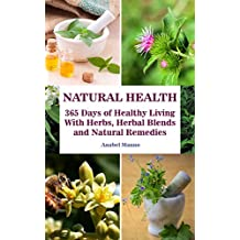 Natural Health: 365 Days of Healthy Living With Herbs, Herbal Blends and Natural Remedies: (Complete Guide To Natural Healing, The Science Of Natural Healing) ... Books On Natural Healing) (English Edition)
