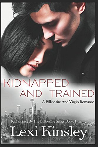 Kidnapped And Trained: A Billionaire And Virgin Romance (Kidnapped By The Billionaire Series)