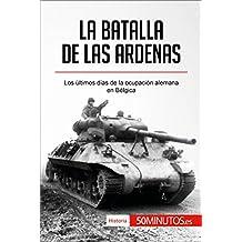 La batalla de las Ardenas: Los últimos días de la ocupación alemana en Bélgica (Historia) (Spanish Edition)