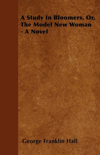 A Study In Bloomers, Or, The Model New Woman - A Novel