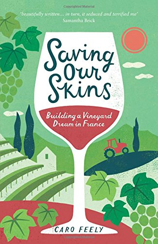 Saving Our Skins: Building a Vineyard Dream in France (Caro Feely Wine Collection)