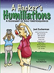 A Hacker's Humiliations: A Glossary of Golf Grotesqueries by Joel Zuckerman (2007-09-06)