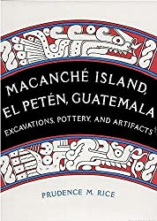 Macanche Island, El Peten, Guatemala: Excavations, Pottery, and Artifacts by Prudence M. Rice (1987-08-20)