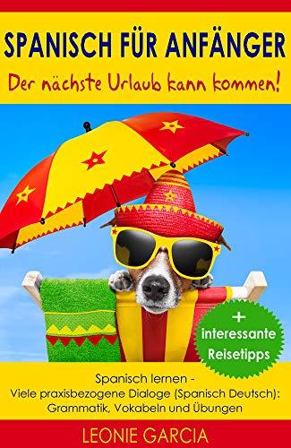 Spanisch für Anfänger: Der nächste Urlaub kann kommen! Spanisch lernen- Viele praxisbezogene Dialoge (Spanisch Deutsch): Grammatik, Vokabeln und Übungen +interessante Reisetipps