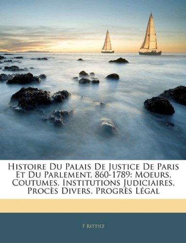 Histoire Du Palais de Justice de Paris Et Du Parlement, 860-1789: Moeurs, Coutumes, Institutions Judiciaires, Procès Divers, Progrès Légal par F Rittiez