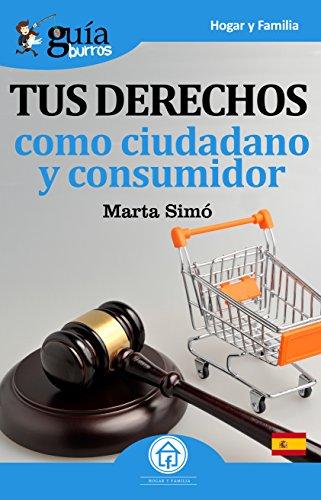 GuíaBurros Tus derechos como ciudadano y consumidor: Todo lo que necesitas saber de tus derechos como ciudadano y consumidor (Guíburros nº 13)
