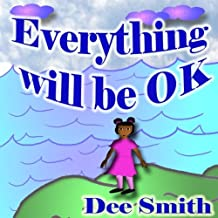 Everything will Be OK: A Rhyming Picture Book for kids which encourages children to stay strong, have courage and never give up in times of adversity, anger, depression and sadness