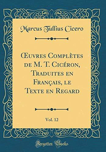 Oeuvres Complètes de M. T. Cicéron, Traduites En Français, Le Texte En Regard, Vol. 12 (Classic Reprint) par Marcus Tullius Cicero