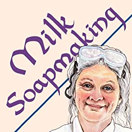 Milk Soapmaking: The Smart and Simple Guide to Making Lovely Milk Soap From Cow Milk, Goat Milk, Buttermilk, Cream, Coconut Milk, or Any Other Animal or ... (Smart Soap Making Book 2) (English Edition) par [Watson, Anne L]