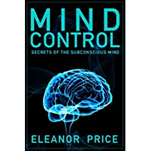 Mind Control: Secrets of the Subconscious Mind (Mind Control, Persuasion, Deception and Manipulation) (Mind Control (Subconscious)) (English Edition)