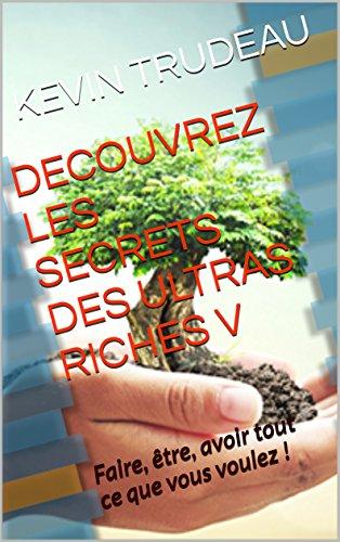 DECOUVREZ LES SECRETS DES ULTRAS RICHES V: Faire, être, avoir tout ce que vous voulez ! par KEVIN TRUDEAU