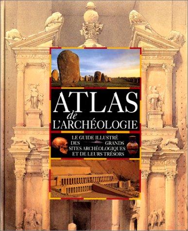 Atlas de l'archéologie : le guide illustré des grands sites archéologiques et de leurs trésors