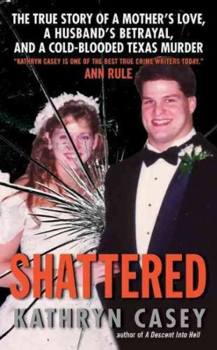 [Shattered: The True Story of a Mother's Love, a Husband's Betrayal, and a Cold-Blooded Texas Murder] (By: Kathryn Casey) [published: June, 2010]