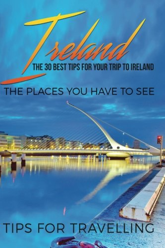 Ireland: Ireland Travel Guide: The 30 Best Tips For Your Trip To Ireland - The Places You Have To See: Volume 1 (Dublin, Cork, Belfast, Kilkenny)