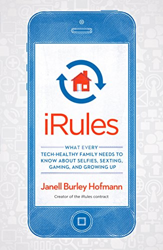 iRules: What Every Tech-Healthy Family Needs to Know about Selfies, Sexting, Gaming, and Growing Up por Janell Burley Hofmann