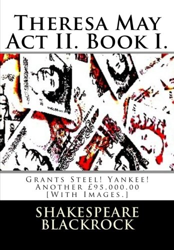 Theresa May Act II. Book I.: Grants Steel! Yankee! Another £95,000.00 [With Images.]: 1