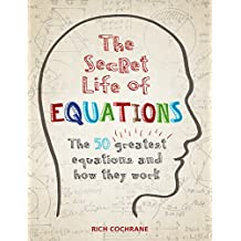 The Secret Life of Equations: The 50 Greatest Equations and How They Work (English Edition)