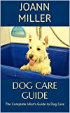 Dog Care Guide: The Complete Idiot's Guide to Dog Care