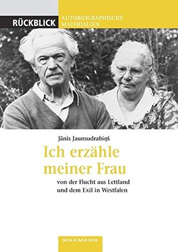 Ich erzähle meiner Frau: Von der Flucht aus Lettland und dem Exil in Westfalen (Rückblick / Autobiographische Materialien)