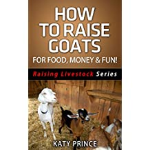 How To Raise Goats - For Food, Money & Fun! (Raising Livestock Series Book 2) (English Edition)