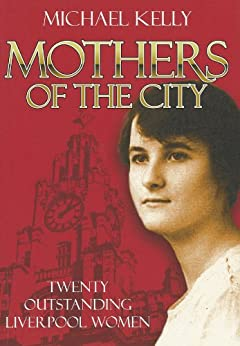 Mothers Of The City: Twenty Outstanding Liverpool Women by [Kelly, Michael]