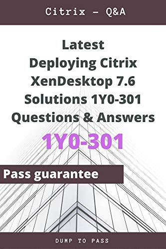 Latest Deploying Citrix XenDesktop 7.6 Solutions 1Y0-301 Questions and Answers: 1Y0-301 Workbook (English Edition)