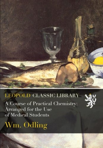 A Course of Practical Chemistry: Arranged for the Use of Medical Students