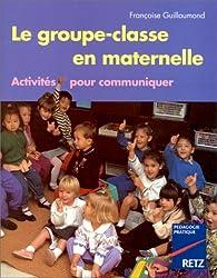 Le Groupe-Classe en maternelle. Activités pour communiquer