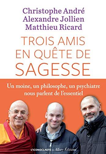 Trois amis en quête de sagesse: Un moine, un philisophe, un psychiatre nous parlent de l'essentiel. (IC.HORS COLLECT) (French Edition)